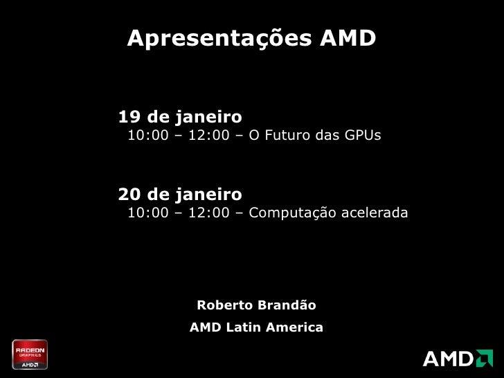 Apresentações AMD<br />19 de janeiro  10:00 – 12:00 – O Futuro das GPUs<br />20 de janeiro  10:00 – 12:00 – Computaçãoacel...