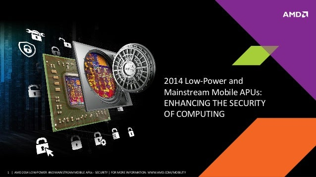 1 | AMD 2014 LOW-POWER AND MAINSTREAM MOBILE APUs - SECURITY | FOR MORE INFORMATION: WWW.AMD.COM/MOBILITY 2014 Low-Power a...