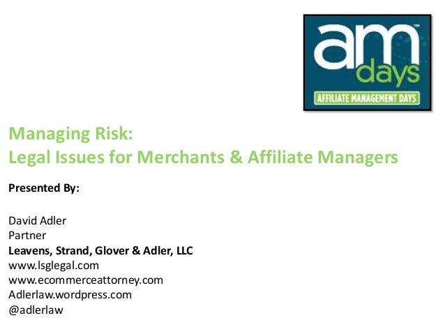 Managing Risk:Legal Issues for Merchants & Affiliate ManagersPresented By:David AdlerPartnerLeavens, Strand, Glover & Adle...
