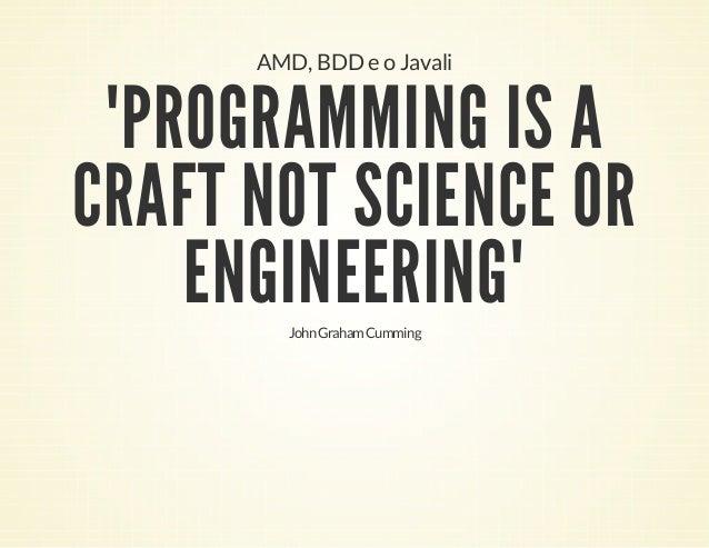 "AMD, BDD e o Javali  ""PROGRAMMING IS A CRAFT NOT SCIENCE OR ENGINEERING"" John Graham Cumming"