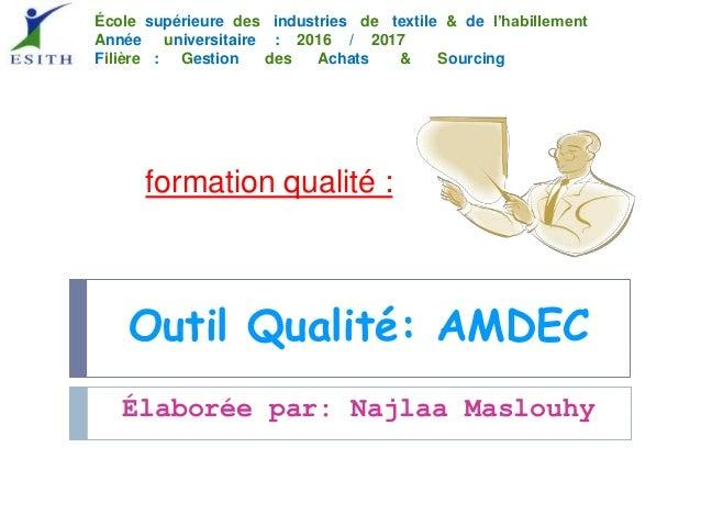 Outil Qualité: AMDEC formation qualité : Élaborée par: Najlaa Maslouhy École supérieure des industries de textile & de l'h...