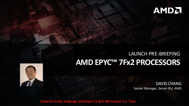 DAVIDCHANG Senior Manager, Server BU, AMD AMD EPYC™ 7Fx2 PROCESSORS LAUNCH PRE-BRIEFING Contents Under Embargo Until April...