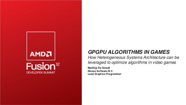 GPGPU ALGORITHMS IN GAMES How Heterogeneous Systems Architecture can be leveraged to optimize algorithms in video games Ma...