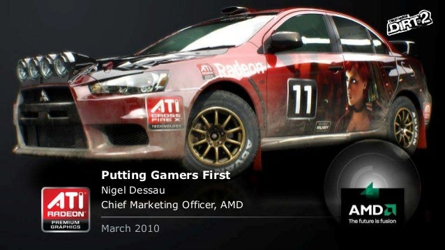 Putting Gamers First Nigel Dessau Chief Marketing Officer, AMD March 2010