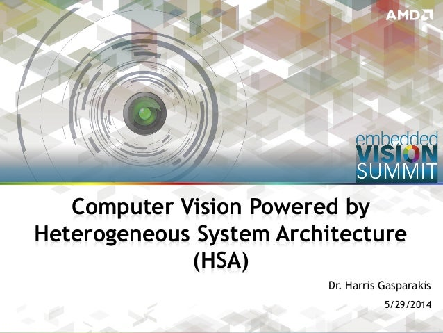 Copyright © 2014 AMD 1 Dr. Harris Gasparakis 5/29/2014 Computer Vision Powered by Heterogeneous System Architecture (HSA)