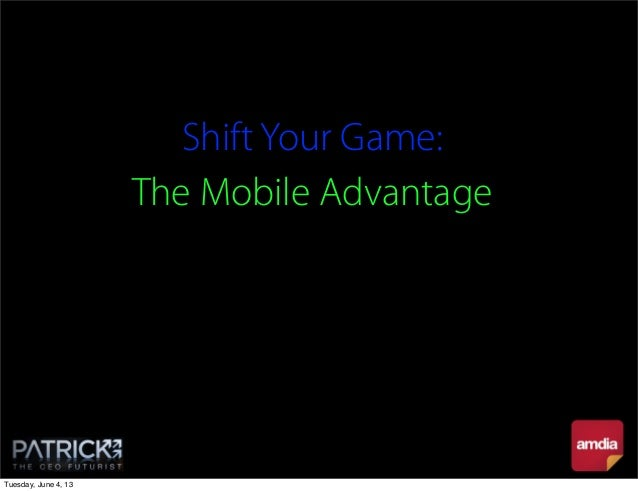 Shift Your Game:The Mobile AdvantageTuesday, June 4, 13