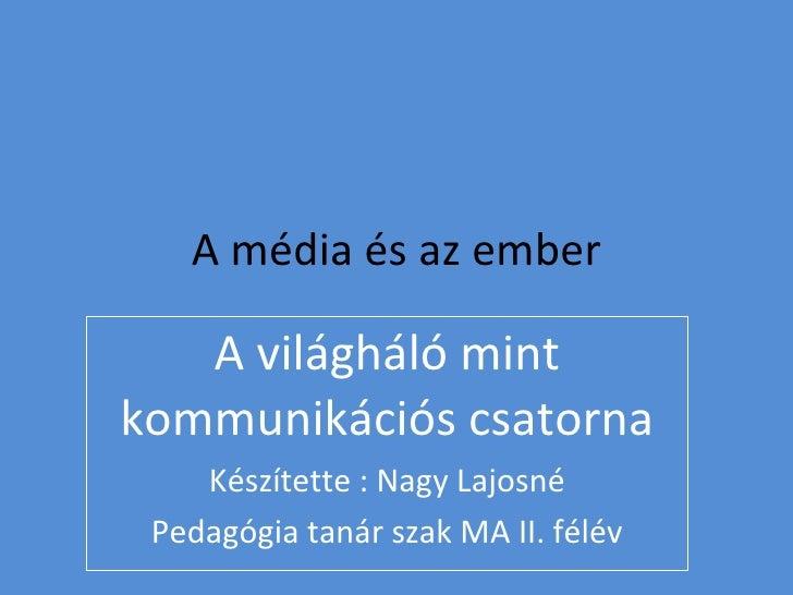 A média és az ember A világháló mint kommunikációs csatorna Készítette : Nagy Lajosné Pedagógia tanár szak MA II. félév