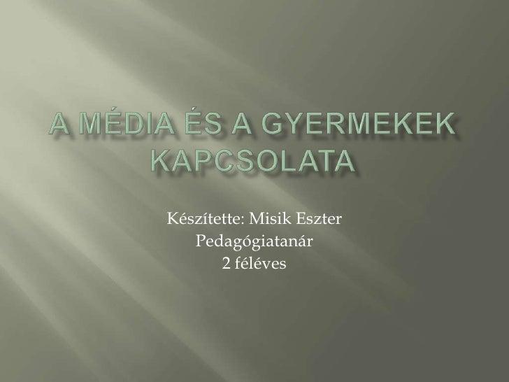A média és a gyermekek kapcsolata<br />Készítette: Misik Eszter <br />Pedagógiatanár<br />2 féléves                       ...