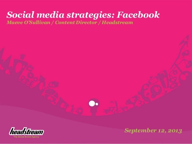 Social media strategies: Facebook Maeve O'Sullivan / Content Director / Headstream September 12, 2013