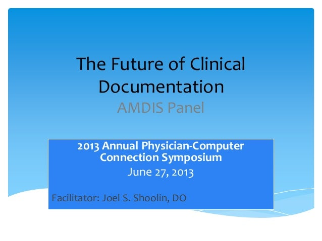 The Future of Clinical Documentation AMDIS Panel 2013 Annual Physician-Computer Connection Symposium June 27, 2013 Facilit...