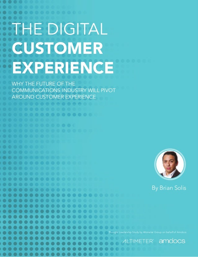 Thought Leadership Study by Altimeter Group on behalf of Amdocs By Brian Solis THE DIGITAL CUSTOMER EXPERIENCE WHY THE FUT...