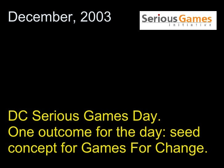 DC Serious Games Day.  One outcome for the day: seed concept for Games For Change. December, 2003