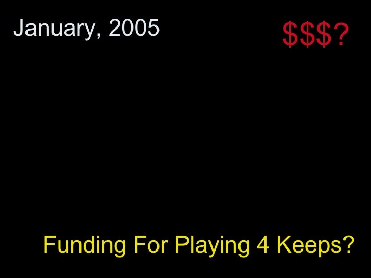Funding For Playing 4 Keeps? January, 2005 $$$?