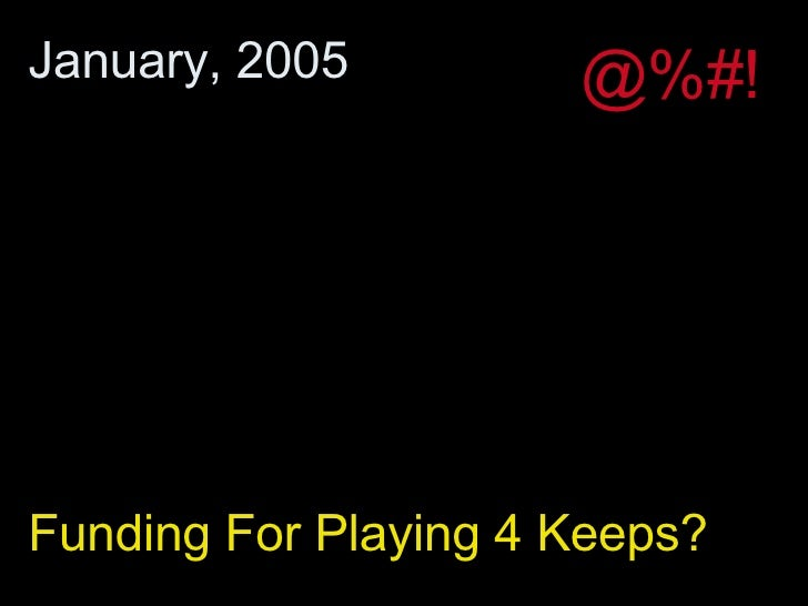 Funding For Playing 4 Keeps? January, 2005 @%#!