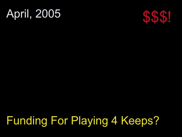 Funding For Playing 4 Keeps? April, 2005 $$$!
