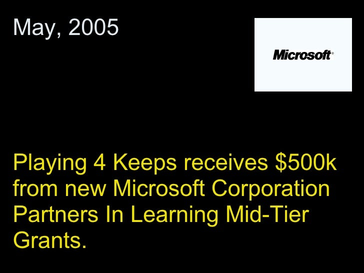 Playing 4 Keeps receives $500k from new Microsoft Corporation Partners In Learning Mid-Tier Grants.  May, 2005