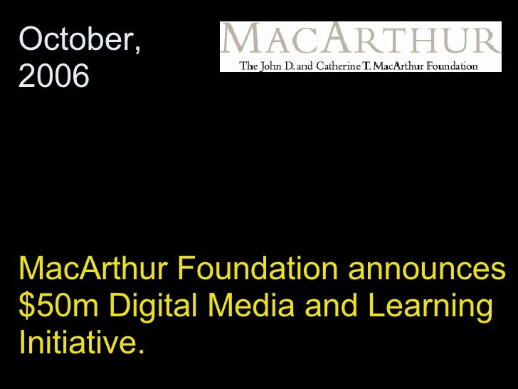 MacArthur Foundation announces $50m Digital Media and Learning Initiative.  October, 2006