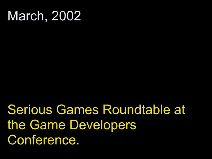 Serious Games Roundtable at the Game Developers Conference. March, 2002