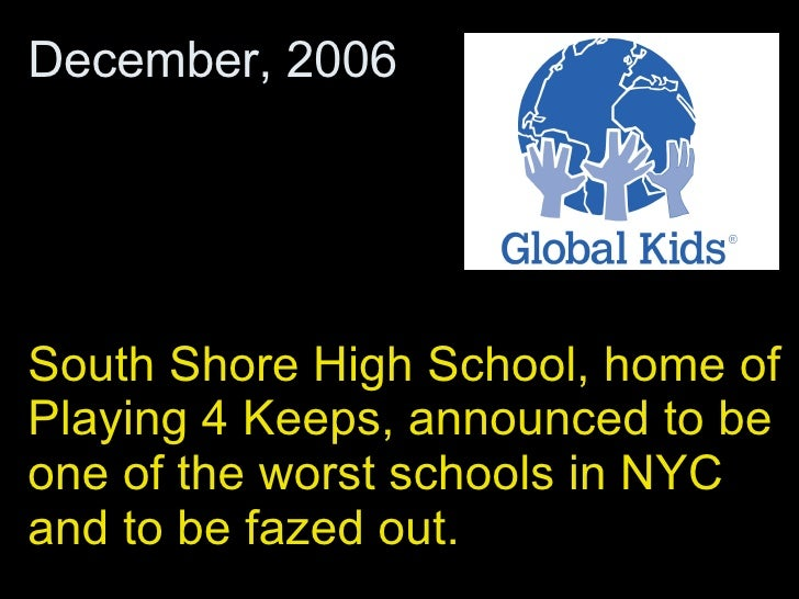 South Shore High School, home of Playing 4 Keeps, announced to be one of the worst schools in NYC and to be fazed out.  De...