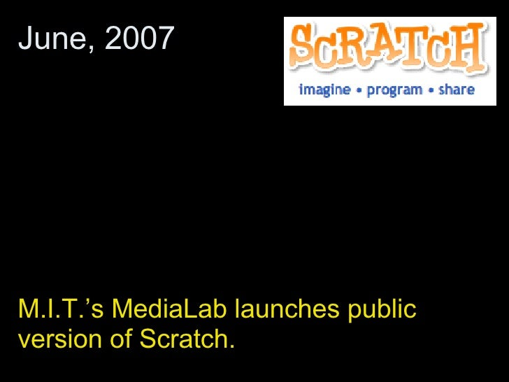 M.I.T.'s MediaLab launches public version of Scratch. June, 2007