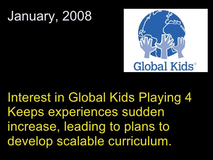 Interest in Global Kids Playing 4 Keeps experiences sudden increase, leading to plans to develop scalable curriculum.  Jan...