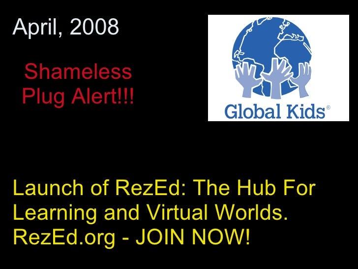 Launch of RezEd: The Hub For Learning and Virtual Worlds.  RezEd.org - JOIN NOW!  April, 2008 Shameless Plug Alert!!!