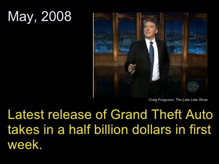 Latest release of Grand Theft Auto takes in a half billion dollars in first week.  May, 2008 Craig Furguson, The Late Late...