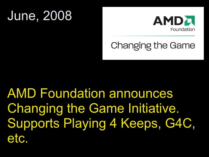 AMD Foundation announces Changing the Game Initiative. Supports Playing 4 Keeps, G4C, etc.  June, 2008