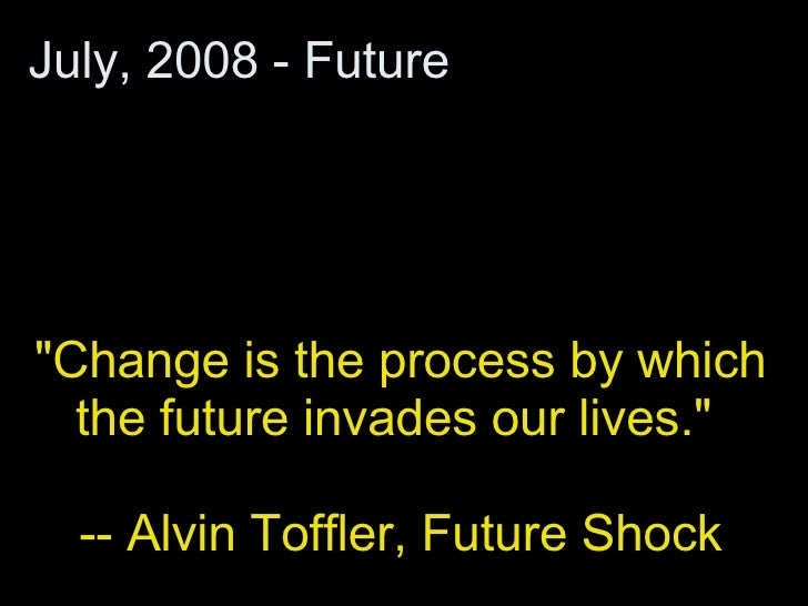 """""""Change is the process by which the future invades our lives.""""  -- Alvin Toffler, Future Shock July, 2008 - Future"""