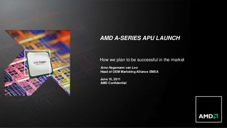 AMD A-SERIES APU LAUNCH                                                                How we plan to be successful in the...