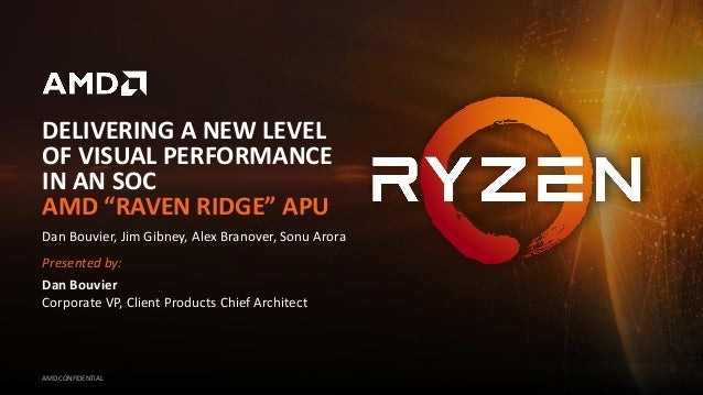 """DELIVERING A NEW LEVEL OF VISUAL PERFORMANCE IN AN SOC AMD """"RAVEN RIDGE"""" APU AMD CONFIDENTIAL Dan Bouvier, Jim Gibney, Ale..."""