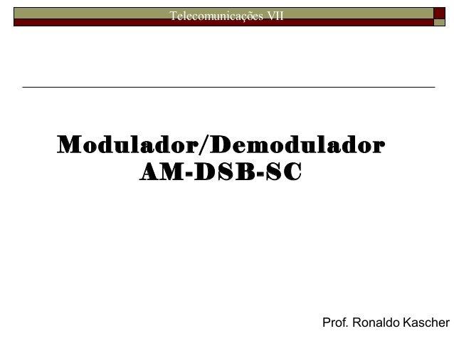 Telecomunicações VII Modulador/Demodulador AM-DSB-SC Prof. Ronaldo Kascher