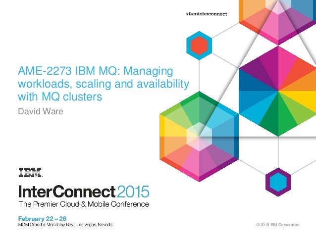 © 2015 IBM Corporation AME-2273 IBM MQ: Managing workloads, scaling and availability with MQ clusters David Ware