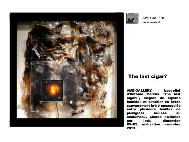 "AME-GALLERY www.ame-gallery.fr  The last cigar? AME-GALLERY, bas-relief d'Antoine Mercier ""The last cigar?"", mégots de cig..."