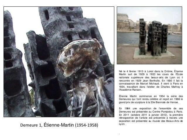 Demeure 1, Étienne-Martin (1954-1958) Né le 4 février 1913 à Loriol dans la Drôme, Étienne Martin suit de 1929 à 1933 les ...