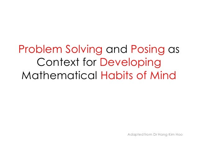 Problem Solving and Posing as Context for Developing Mathematical Habits of Mind Adapted from Dr Hang Kim Hoo