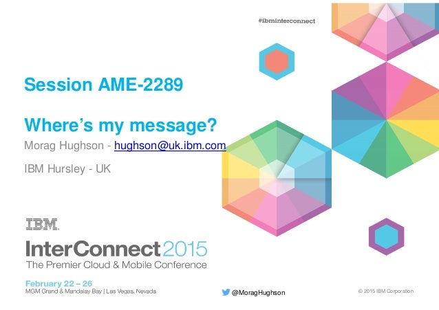 © 2015 IBM Corporation@MoragHughson Session AME-2289 Where's my message? Morag Hughson - hughson@uk.ibm.com IBM Hursley - ...