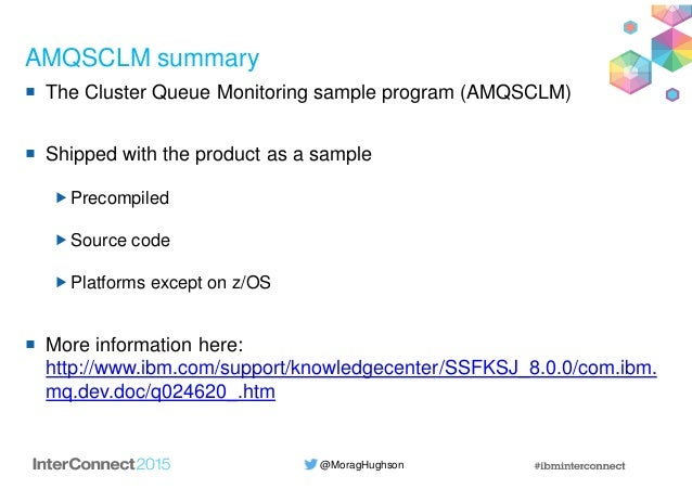 @MoragHughson AMQSCLM summary The Cluster Queue Monitoring sample program (AMQSCLM) Shipped with the product as a sample P...