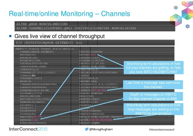 @MoragHughson Real-time/online Monitoring – Channels Gives live view of channel throughput ALTER QMGR MONCHL(MEDIUM) ALTER...