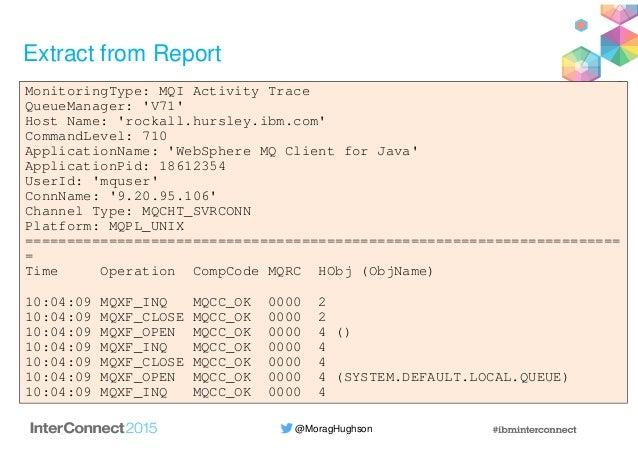 @MoragHughson Extract from Report MonitoringType: MQI Activity Trace QueueManager: 'V71' Host Name: 'rockall.hursley.ibm.c...