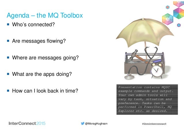 @MoragHughson Agenda – the MQ Toolbox Who's connected? Are messages flowing? Where are messages going? What are the apps d...