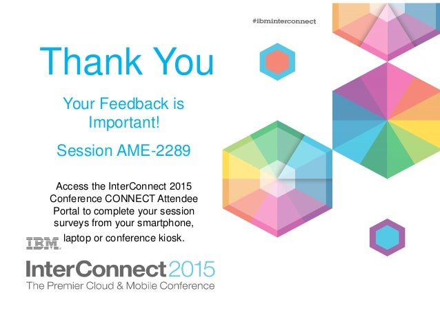 Thank You Your Feedback is Important! Session AME-2289 Access the InterConnect 2015 Conference CONNECT Attendee Portal to ...