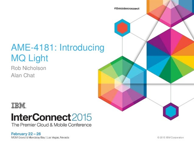 © 2015 IBM Corporation AME-4181: Introducing MQ Light Rob Nicholson Alan Chat