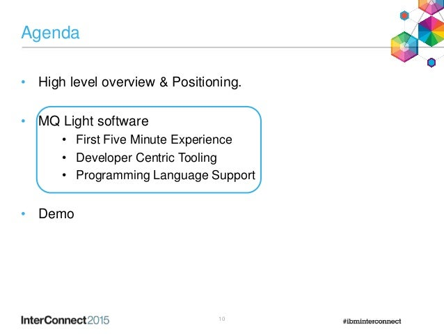 Agenda • High level overview & Positioning. • MQ Light software • First Five Minute Experience • Developer Centric Tooling...