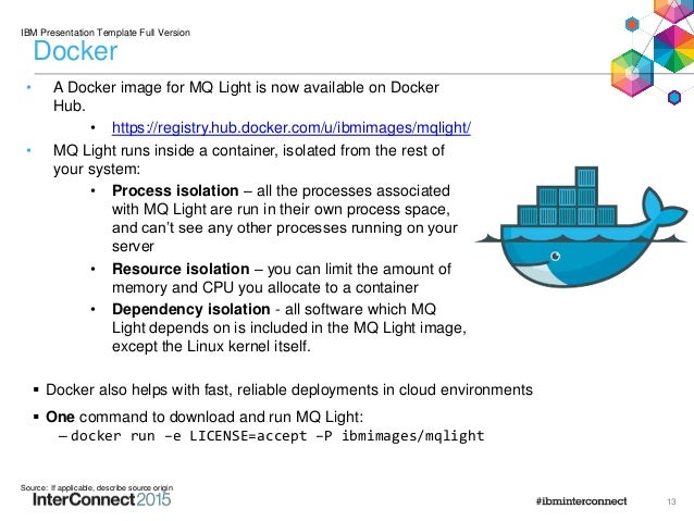 13 Docker • A Docker image for MQ Light is now available on Docker Hub. • https://registry.hub.docker.com/u/ibmimages/mqli...
