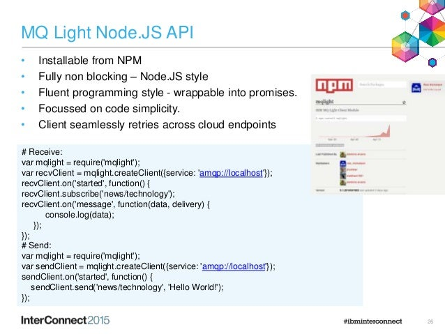 MQ Light Node.JS API • Installable from NPM • Fully non blocking – Node.JS style • Fluent programming style - wrappable in...