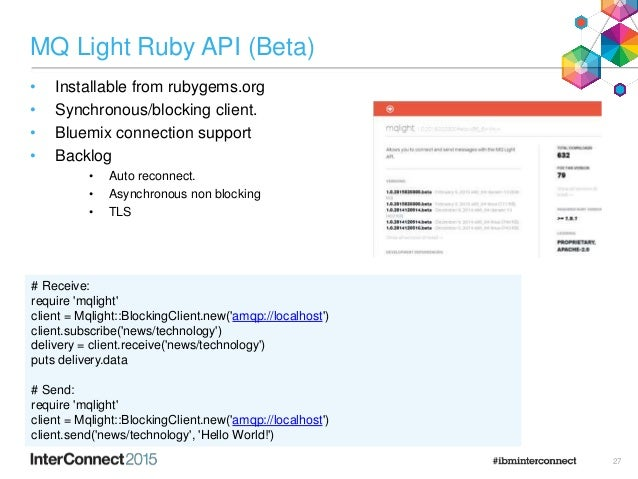 MQ Light Ruby API (Beta) • Installable from rubygems.org • Synchronous/blocking client. • Bluemix connection support • Bac...