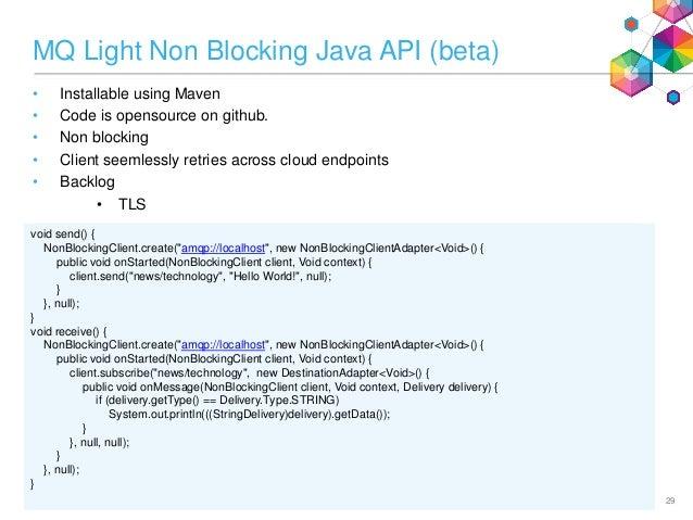 MQ Light Non Blocking Java API (beta) • Installable using Maven • Code is opensource on github. • Non blocking • Client se...