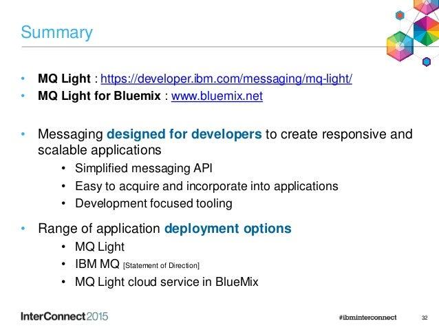 Summary • MQ Light : https://developer.ibm.com/messaging/mq-light/ • MQ Light for Bluemix : www.bluemix.net • Messaging de...