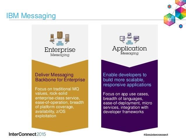 IBM Messaging Deliver Messaging Backbone for Enterprise Focus on traditional MQ values, rock-solid enterprise-class servic...